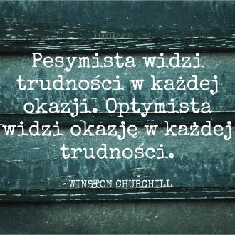 pesymista widzi trudności w każdej okazji - optymista widzi okazję w każdej trudności - Winston Churchill