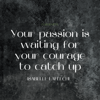 your passion is waiting for your courage to catch up - Isabelle Lafleche
